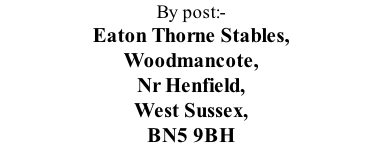 By post:-  Eaton Thorne Stables, Woodmancote, Nr Henfield, West Sussex,  BN5 9BH