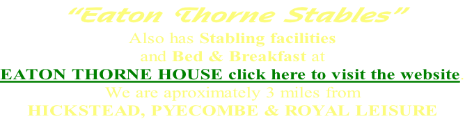 """Eaton Thorne Stables"" Also has Stabling facilities  and Bed & Breakfast at  EATON THORNE HOUSE click here to visit the website. We are aproximately 3 miles from HICKSTEAD, PYECOMBE & ROYAL LEISURE"